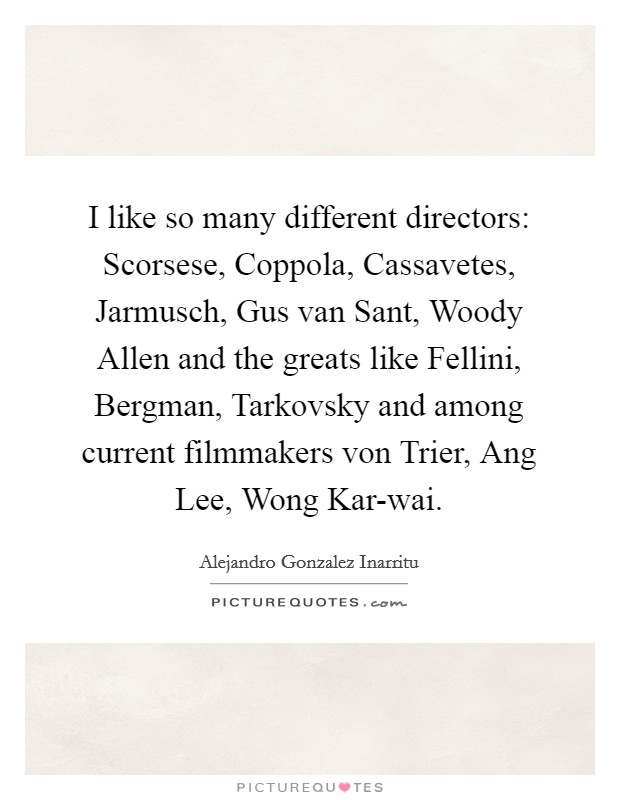 I like so many different directors: Scorsese, Coppola, Cassavetes, Jarmusch, Gus van Sant, Woody Allen and the greats like Fellini, Bergman, Tarkovsky and among current filmmakers von Trier, Ang Lee, Wong Kar-wai Picture Quote #1