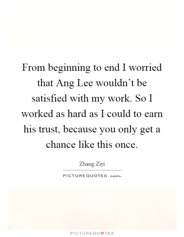 From beginning to end I worried that Ang Lee wouldn't be satisfied with my work. So I worked as hard as I could to earn his trust, because you only get a chance like this once Picture Quote #1