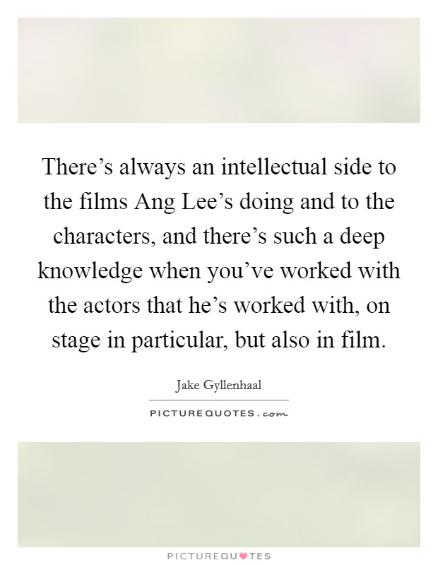 There's always an intellectual side to the films Ang Lee's doing and to the characters, and there's such a deep knowledge when you've worked with the actors that he's worked with, on stage in particular, but also in film Picture Quote #1