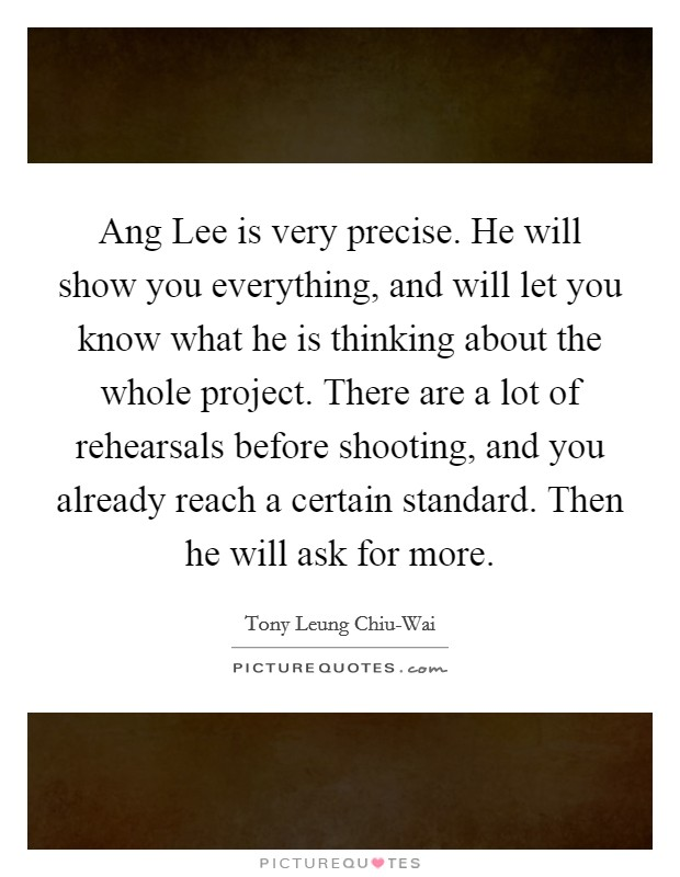 Ang Lee is very precise. He will show you everything, and will let you know what he is thinking about the whole project. There are a lot of rehearsals before shooting, and you already reach a certain standard. Then he will ask for more Picture Quote #1