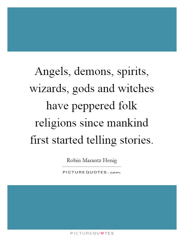 Angels, demons, spirits, wizards, gods and witches have peppered folk religions since mankind first started telling stories Picture Quote #1