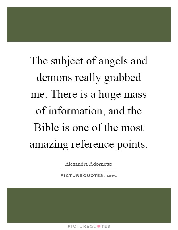 The subject of angels and demons really grabbed me. There is a huge mass of information, and the Bible is one of the most amazing reference points Picture Quote #1