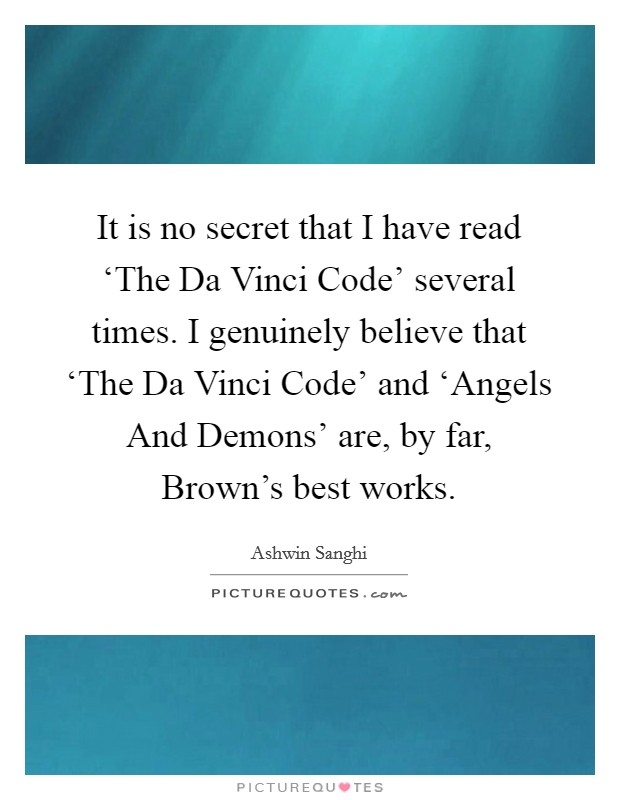 It is no secret that I have read 'The Da Vinci Code' several times. I genuinely believe that 'The Da Vinci Code' and 'Angels And Demons' are, by far, Brown's best works Picture Quote #1