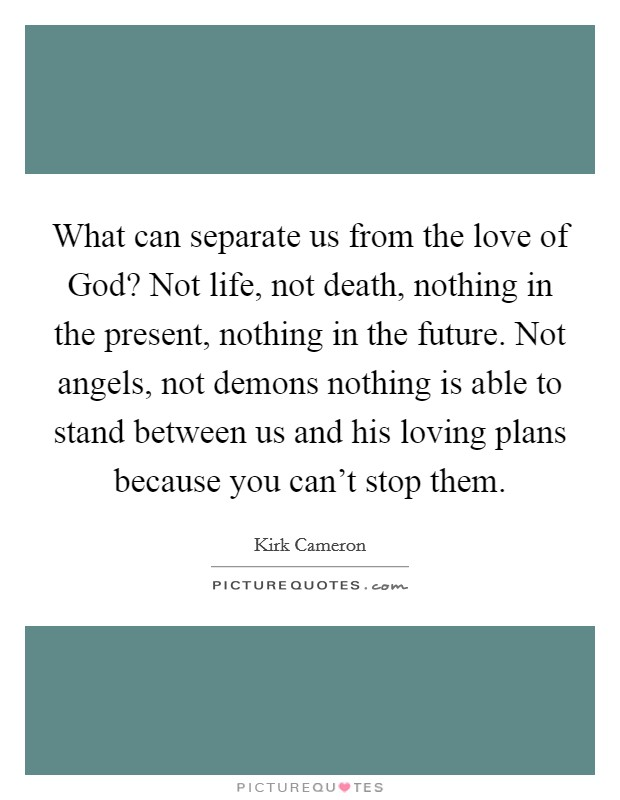 What can separate us from the love of God? Not life, not death, nothing in the present, nothing in the future. Not angels, not demons nothing is able to stand between us and his loving plans because you can't stop them Picture Quote #1