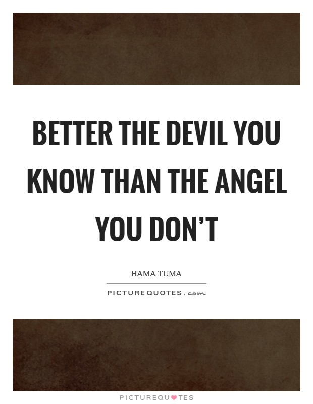 Better the devil you know than the angel you don't Picture Quote #1