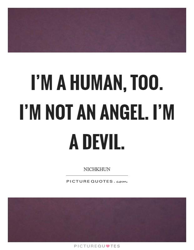 I'm a human, too. I'm not an angel. I'm a devil Picture Quote #1