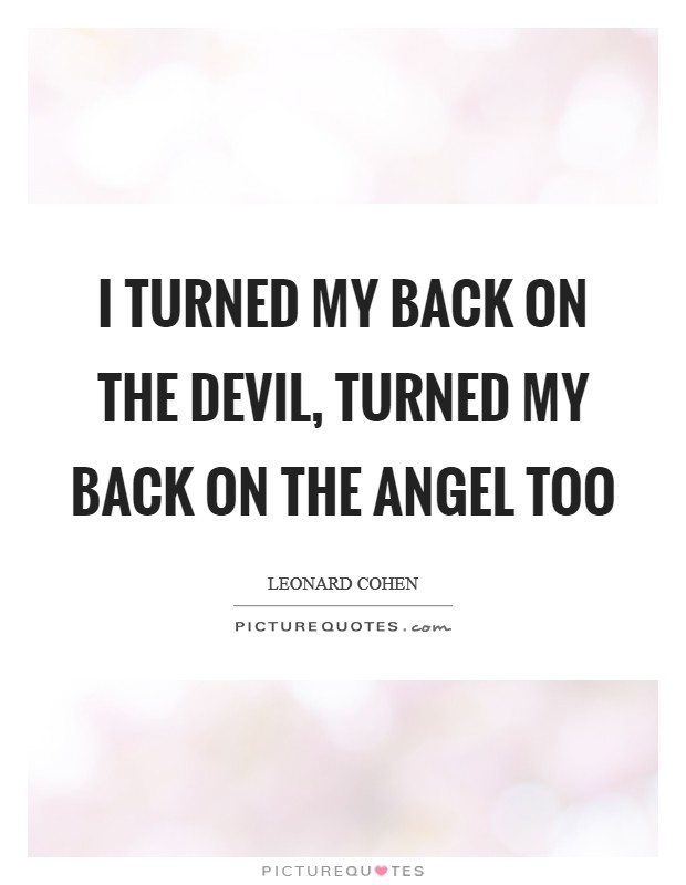 I turned my back on the devil, turned my back on the angel too Picture Quote #1