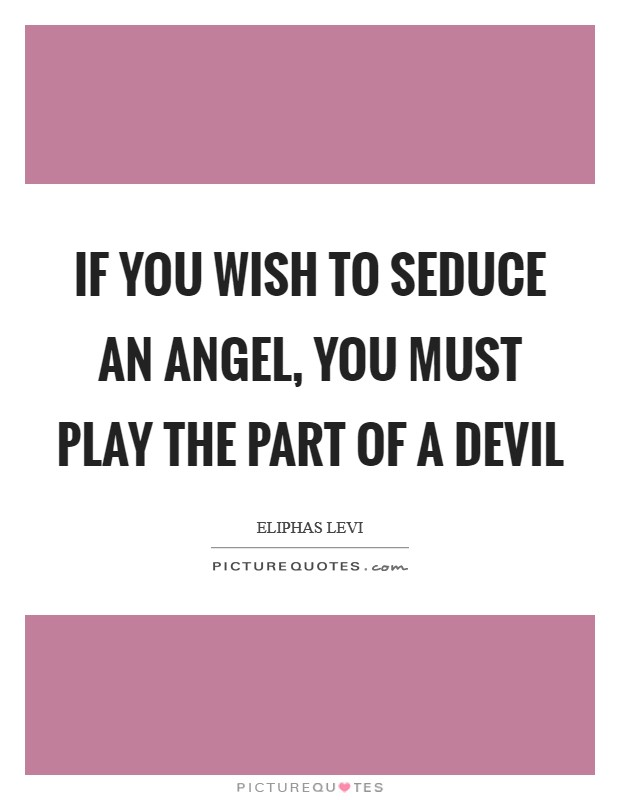 If you wish to seduce an angel, you must play the part of a devil Picture Quote #1