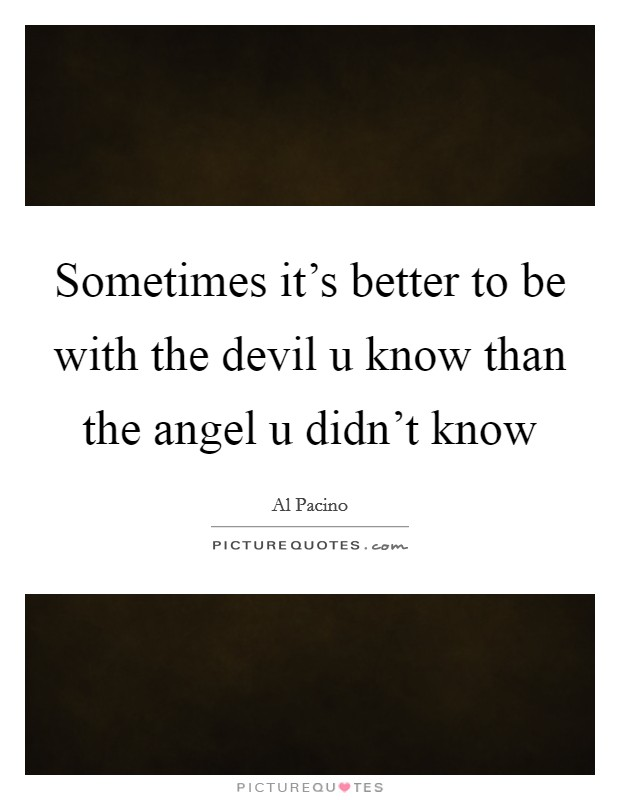 Sometimes it's better to be with the devil u know than the angel u didn't know Picture Quote #1