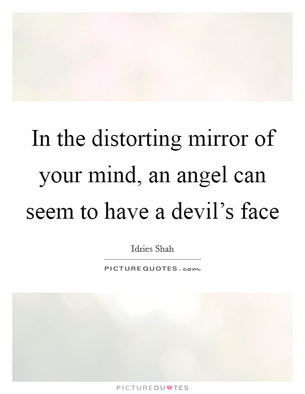 In the distorting mirror of your mind, an angel can seem to have a devil's face Picture Quote #1