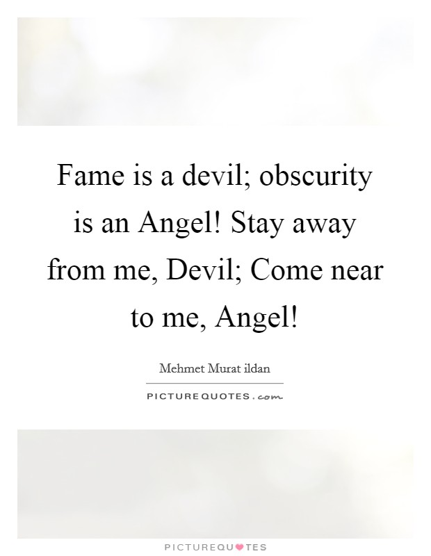 Fame is a devil; obscurity is an Angel! Stay away from me, Devil; Come near to me, Angel! Picture Quote #1