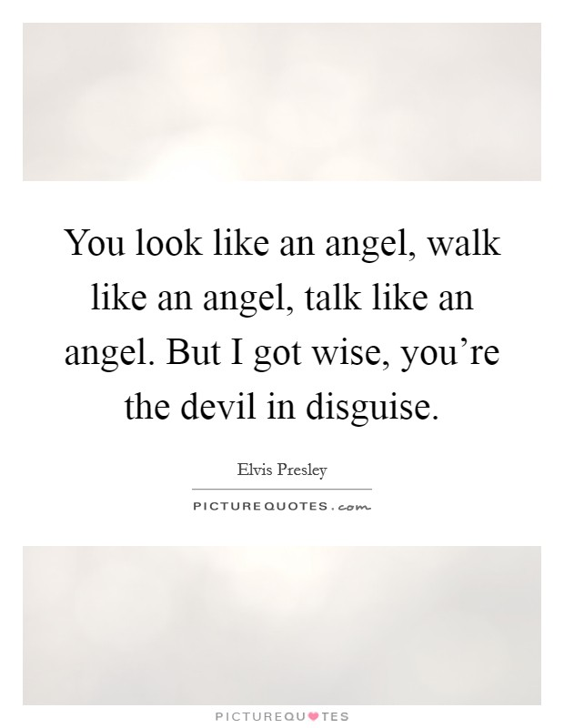 You look like an angel, walk like an angel, talk like an angel. But I got wise, you're the devil in disguise Picture Quote #1