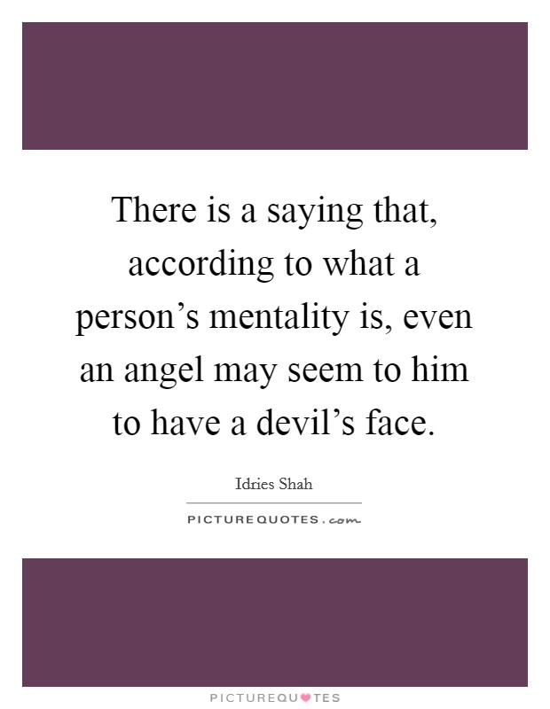 There is a saying that, according to what a person's mentality is, even an angel may seem to him to have a devil's face Picture Quote #1