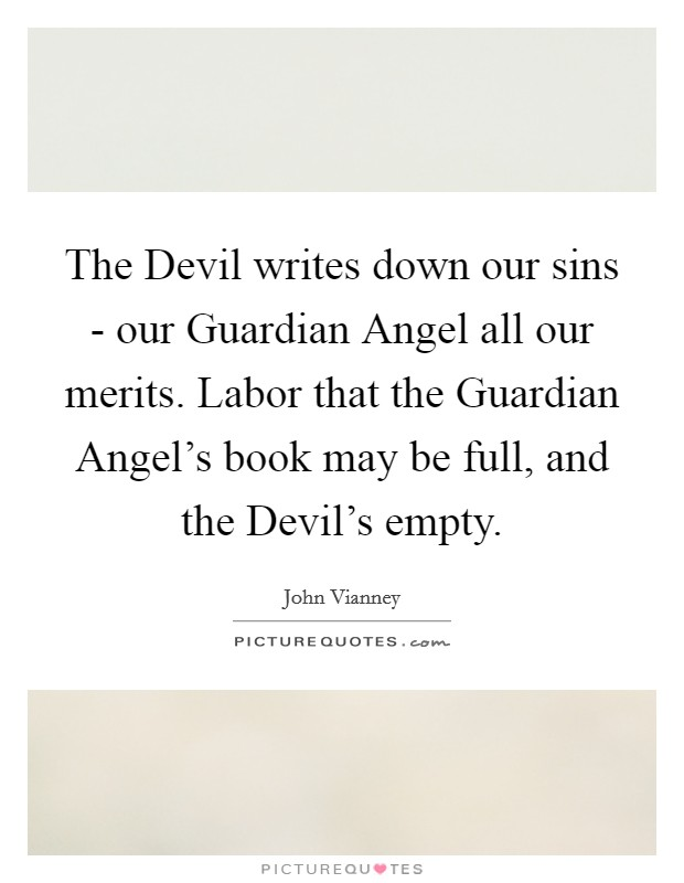 The Devil writes down our sins - our Guardian Angel all our merits. Labor that the Guardian Angel's book may be full, and the Devil's empty Picture Quote #1