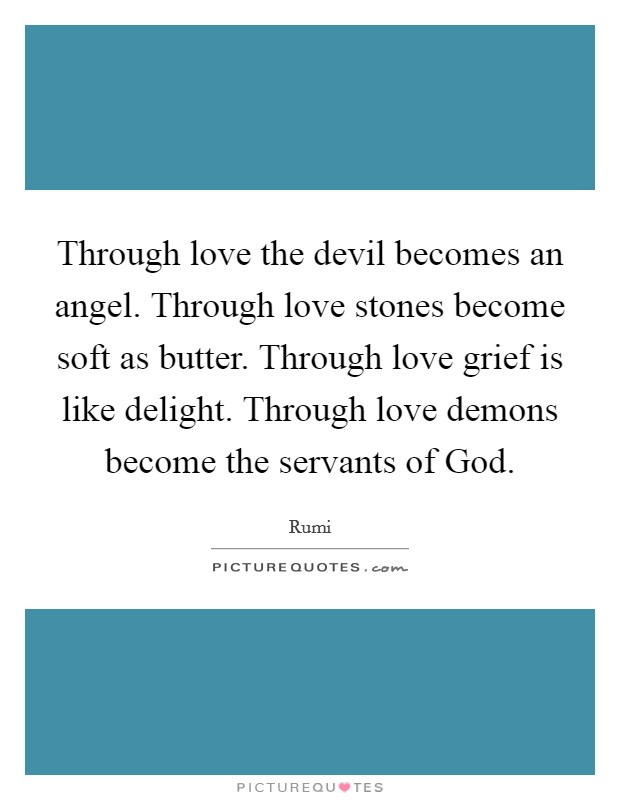 Through love the devil becomes an angel. Through love stones become soft as butter. Through love grief is like delight. Through love demons become the servants of God Picture Quote #1