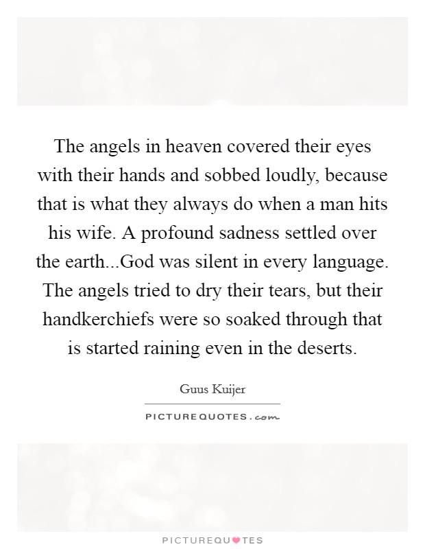 The angels in heaven covered their eyes with their hands and sobbed loudly, because that is what they always do when a man hits his wife. A profound sadness settled over the earth...God was silent in every language. The angels tried to dry their tears, but their handkerchiefs were so soaked through that is started raining even in the deserts Picture Quote #1