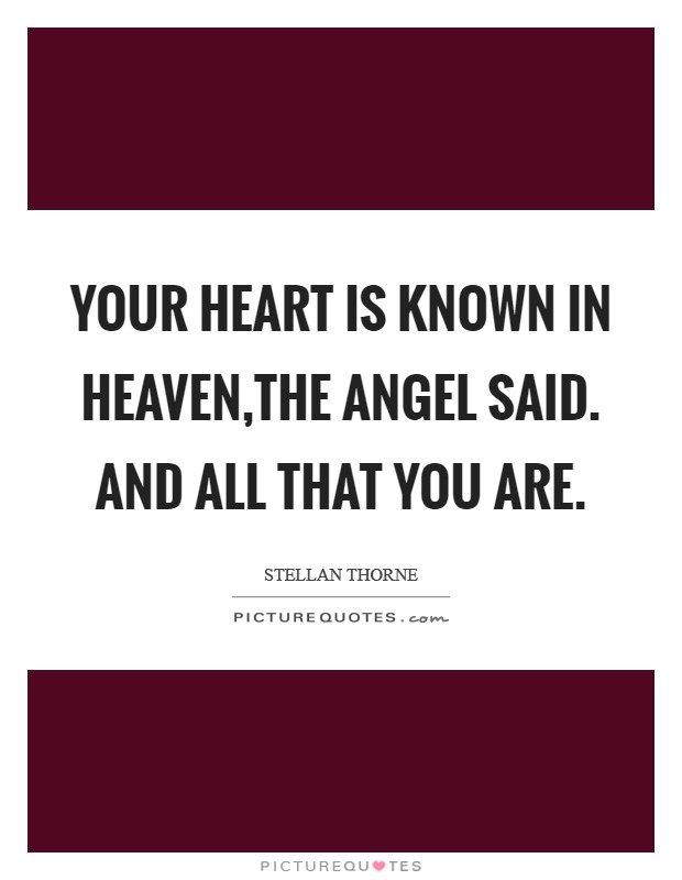 Your heart is known in Heaven,the angel said. And all that you are Picture Quote #1