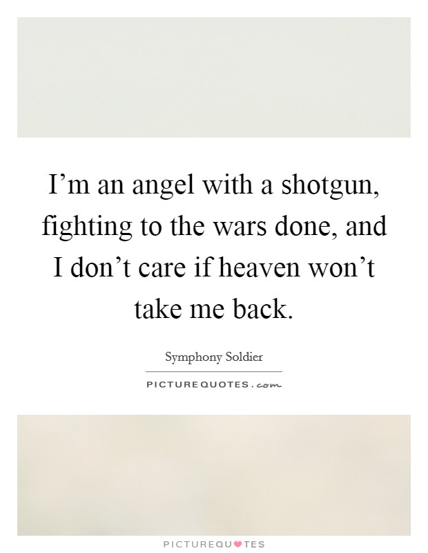 I'm an angel with a shotgun, fighting to the wars done, and I don't care if heaven won't take me back Picture Quote #1