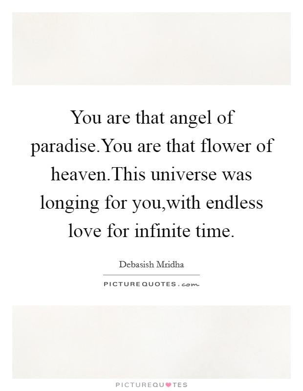 You are that angel of paradise.You are that flower of heaven.This universe was longing for you,with endless love for infinite time Picture Quote #1