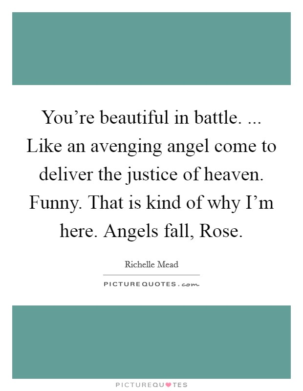 You're beautiful in battle. ... Like an avenging angel come to deliver the justice of heaven. Funny. That is kind of why I'm here. Angels fall, Rose Picture Quote #1