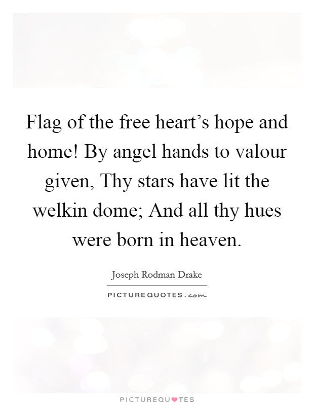 Flag of the free heart's hope and home! By angel hands to valour given, Thy stars have lit the welkin dome; And all thy hues were born in heaven Picture Quote #1
