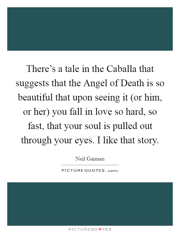 There's a tale in the Caballa that suggests that the Angel of Death is so beautiful that upon seeing it (or him, or her) you fall in love so hard, so fast, that your soul is pulled out through your eyes. I like that story Picture Quote #1
