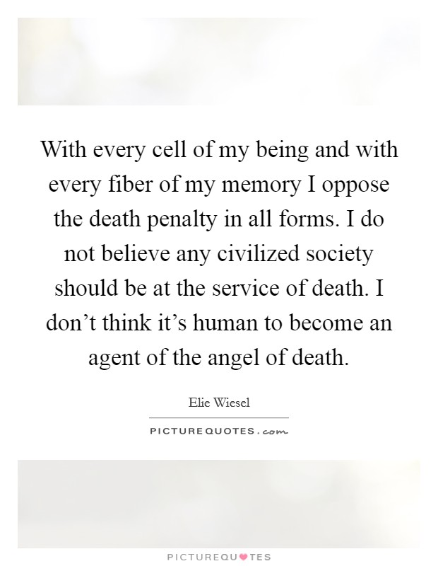 With every cell of my being and with every fiber of my memory I oppose the death penalty in all forms. I do not believe any civilized society should be at the service of death. I don't think it's human to become an agent of the angel of death Picture Quote #1
