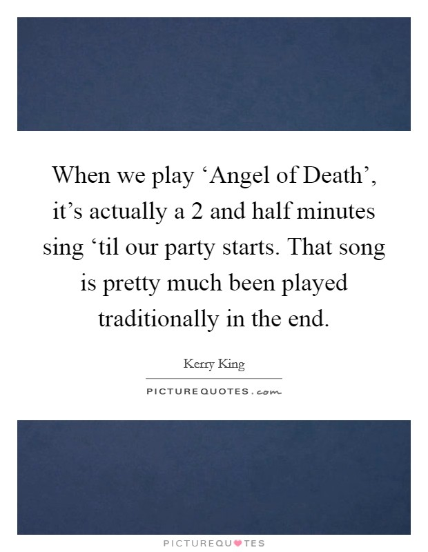 When we play 'Angel of Death', it's actually a 2 and half minutes sing 'til our party starts. That song is pretty much been played traditionally in the end Picture Quote #1