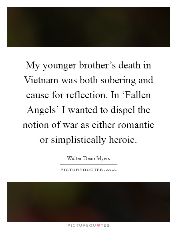 My younger brother's death in Vietnam was both sobering and cause for reflection. In 'Fallen Angels' I wanted to dispel the notion of war as either romantic or simplistically heroic Picture Quote #1