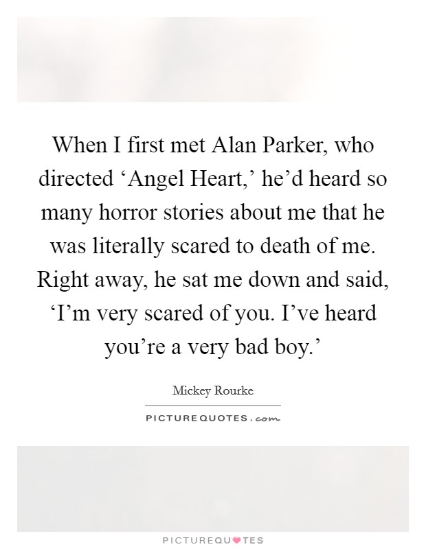 When I first met Alan Parker, who directed 'Angel Heart,' he'd heard so many horror stories about me that he was literally scared to death of me. Right away, he sat me down and said, 'I'm very scared of you. I've heard you're a very bad boy.' Picture Quote #1