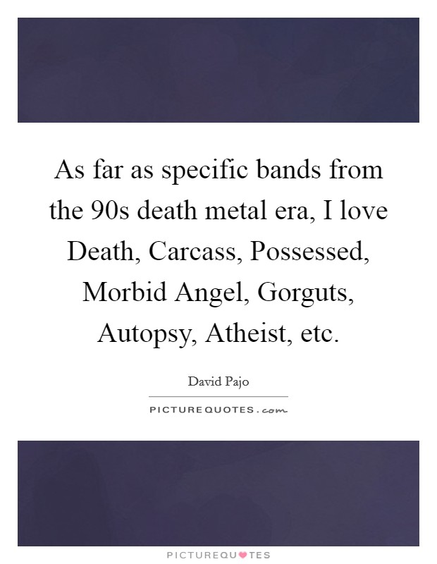 As far as specific bands from the 90s death metal era, I love Death, Carcass, Possessed, Morbid Angel, Gorguts, Autopsy, Atheist, etc Picture Quote #1