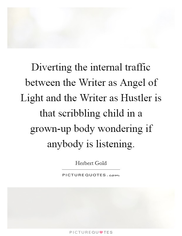 Diverting the internal traffic between the Writer as Angel of Light and the Writer as Hustler is that scribbling child in a grown-up body wondering if anybody is listening Picture Quote #1