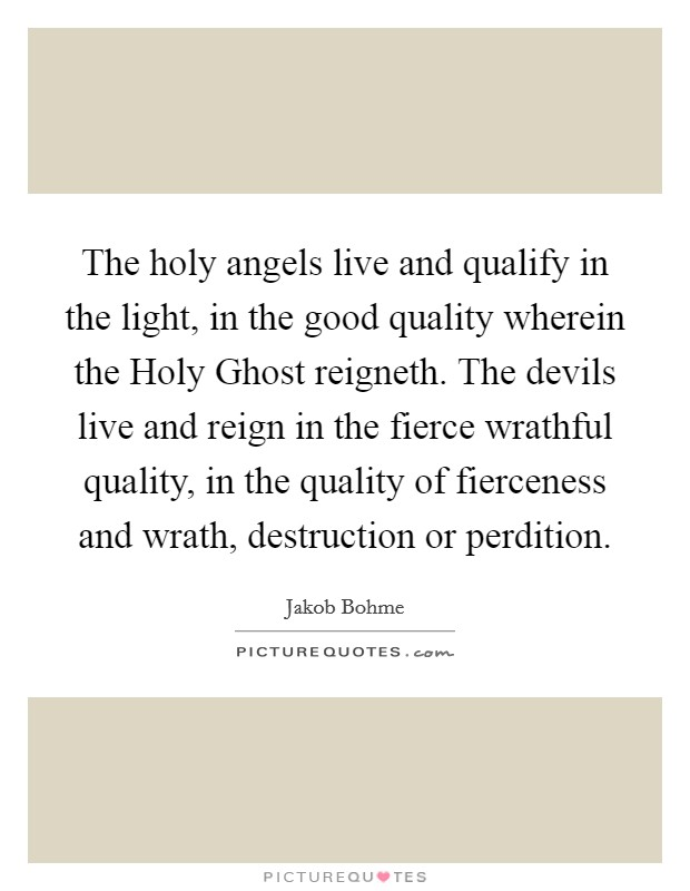 The holy angels live and qualify in the light, in the good quality wherein the Holy Ghost reigneth. The devils live and reign in the fierce wrathful quality, in the quality of fierceness and wrath, destruction or perdition Picture Quote #1