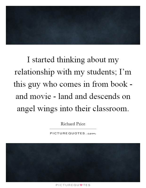 I started thinking about my relationship with my students; I'm this guy who comes in from book - and movie - land and descends on angel wings into their classroom Picture Quote #1