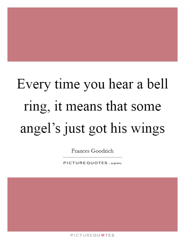 Every time you hear a bell ring, it means that some angel's just got his wings Picture Quote #1