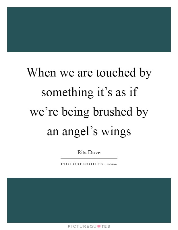 When we are touched by something it's as if we're being brushed by an angel's wings Picture Quote #1