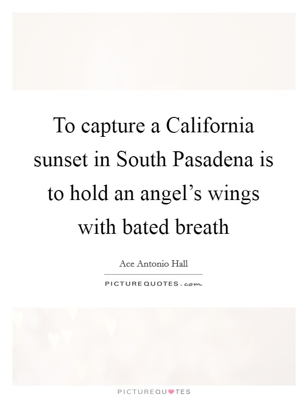 To capture a California sunset in South Pasadena is to hold an angel's wings with bated breath Picture Quote #1