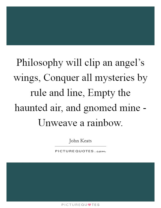 Philosophy will clip an angel's wings, Conquer all mysteries by rule and line, Empty the haunted air, and gnomed mine - Unweave a rainbow Picture Quote #1