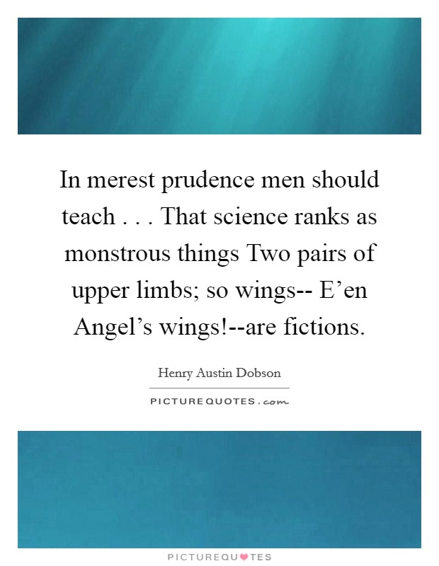 In merest prudence men should teach . . . That science ranks as monstrous things Two pairs of upper limbs; so wings-- E'en Angel's wings!--are fictions Picture Quote #1
