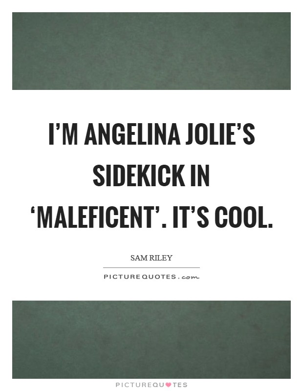 I'm Angelina Jolie's sidekick in 'Maleficent'. It's cool Picture Quote #1