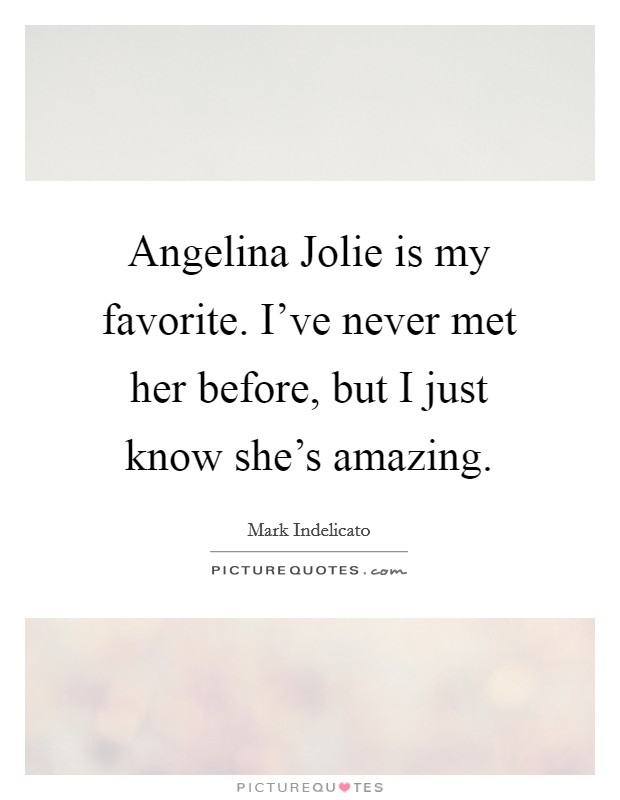 Angelina Jolie is my favorite. I've never met her before, but I just know she's amazing. Picture Quote #1