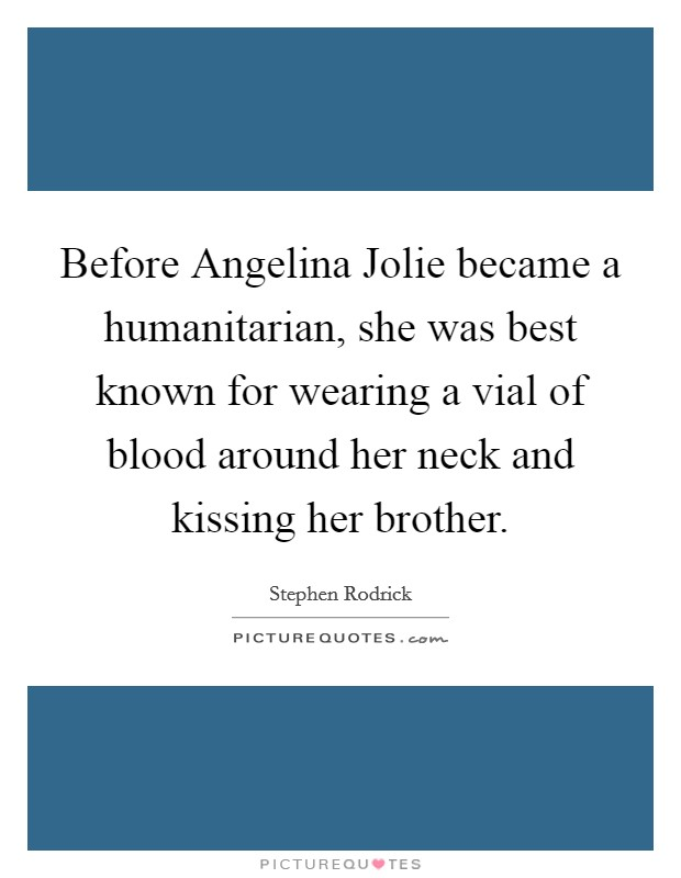 Before Angelina Jolie became a humanitarian, she was best known for wearing a vial of blood around her neck and kissing her brother Picture Quote #1