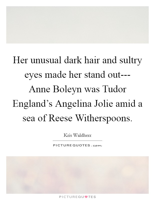 Her unusual dark hair and sultry eyes made her stand out--- Anne Boleyn was Tudor England's Angelina Jolie amid a sea of Reese Witherspoons Picture Quote #1