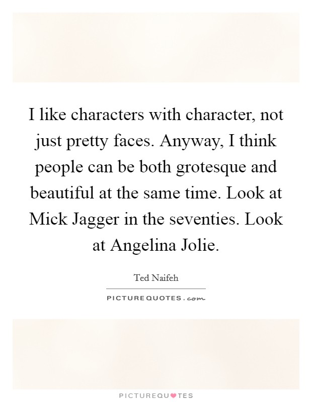 I like characters with character, not just pretty faces. Anyway, I think people can be both grotesque and beautiful at the same time. Look at Mick Jagger in the seventies. Look at Angelina Jolie Picture Quote #1