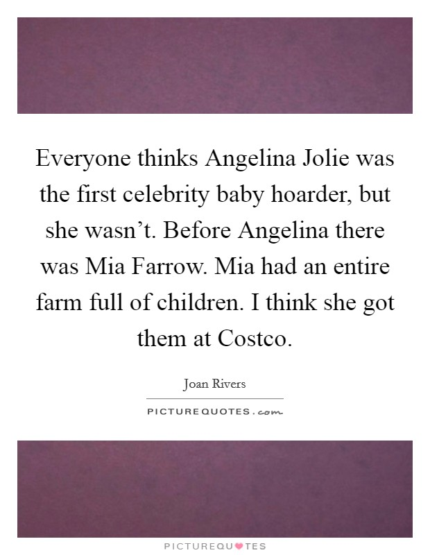 Everyone thinks Angelina Jolie was the first celebrity baby hoarder, but she wasn't. Before Angelina there was Mia Farrow. Mia had an entire farm full of children. I think she got them at Costco Picture Quote #1