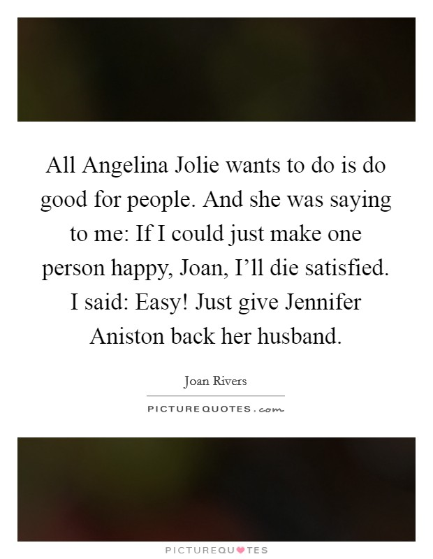 All Angelina Jolie wants to do is do good for people. And she was saying to me: If I could just make one person happy, Joan, I'll die satisfied. I said: Easy! Just give Jennifer Aniston back her husband Picture Quote #1