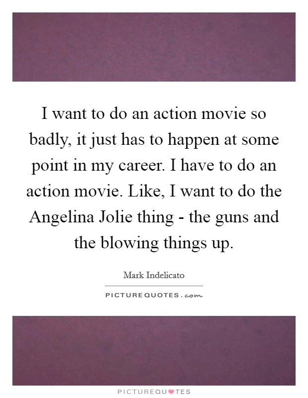 I want to do an action movie so badly, it just has to happen at some point in my career. I have to do an action movie. Like, I want to do the Angelina Jolie thing - the guns and the blowing things up Picture Quote #1