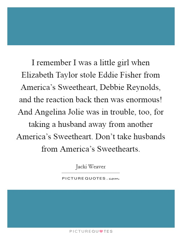 I remember I was a little girl when Elizabeth Taylor stole Eddie Fisher from America's Sweetheart, Debbie Reynolds, and the reaction back then was enormous! And Angelina Jolie was in trouble, too, for taking a husband away from another America's Sweetheart. Don't take husbands from America's Sweethearts Picture Quote #1