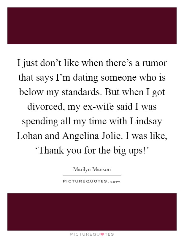 I just don't like when there's a rumor that says I'm dating someone who is below my standards. But when I got divorced, my ex-wife said I was spending all my time with Lindsay Lohan and Angelina Jolie. I was like, 'Thank you for the big ups!' Picture Quote #1