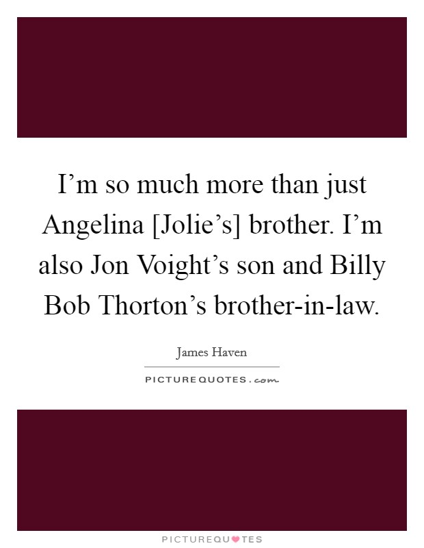 I'm so much more than just Angelina [Jolie's] brother. I'm also Jon Voight's son and Billy Bob Thorton's brother-in-law Picture Quote #1
